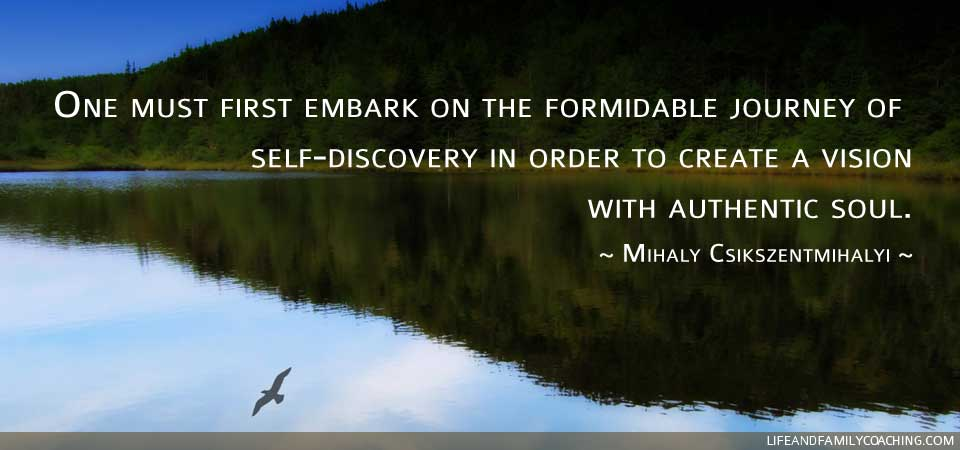 One must first embark on the formidable journey of self-discovery in order to create a vision with authentic soul.  ~ Mihaly Csikszentmihalyi ~